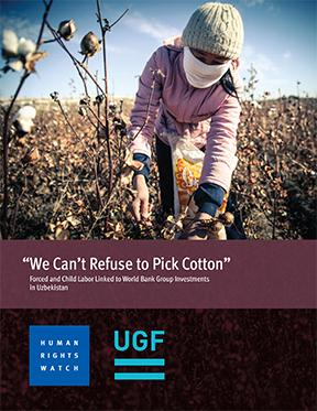 """We Can't Refuse to Pick Cotton"". Forced and Child Labor Linked to World Bank Group Investments  in Uzbekistan"